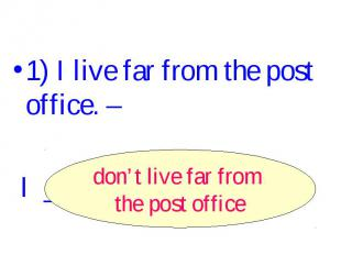 1) I live far from the post office. – I ______________. don't live far from the