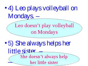 4) Leo plays volleyball on Mondays. –_________________. Leo doesn't play volleyb