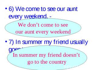 6) We come to see our aunt every weekend. - ________________. We don't come to s