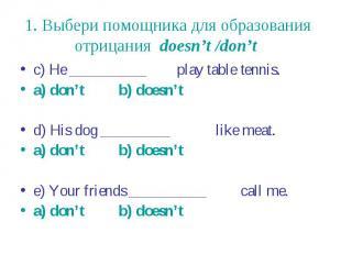 1. Выбери помощника для образования отрицания doesn't /don't c) He __________ pl