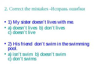 2. Correct the mistakes -Исправь ошибки 1) My sister doesn't lives with me. a) d