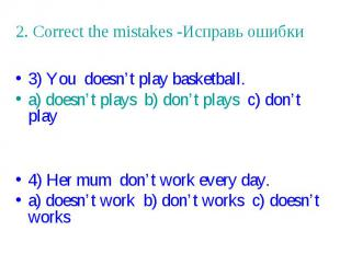 2. Correct the mistakes -Исправь ошибки 3) You doesn't play basketball. a) doesn