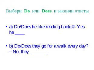 Выбери Do или Does и закончи ответы a) Do/Does he like reading books?- Yes, he _