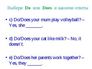 Выбери Do или Does и закончи ответы c) Do/Does your mum play volleyball? – Yes,