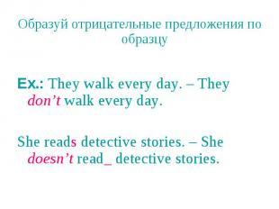 Образуй отрицательные предложения по образцу Ex.: They walk every day. – They do