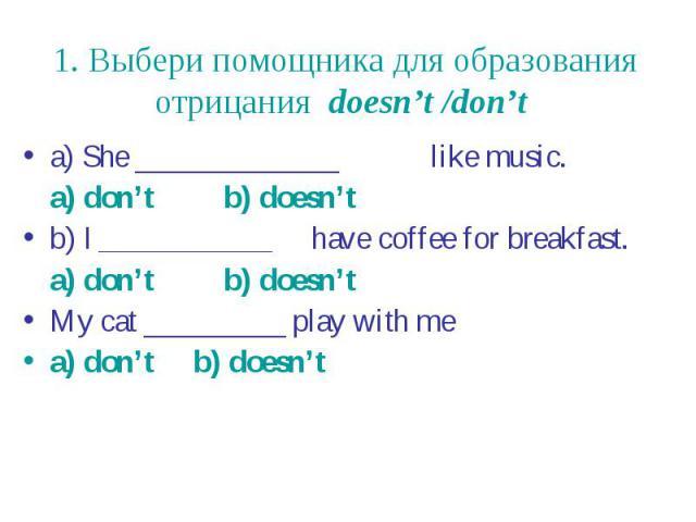 1. Выбери помощника для образования отрицания doesn't /don't a) She _____________ like music. a) don't b) doesn't b) I ___________ have coffee for breakfast. a) don't b) doesn't My cat _________ play with me a) don't b) doesn't