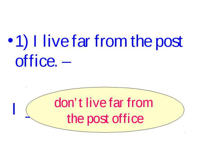 1) I live far from the post office. – I ______________. don't live far from the post office