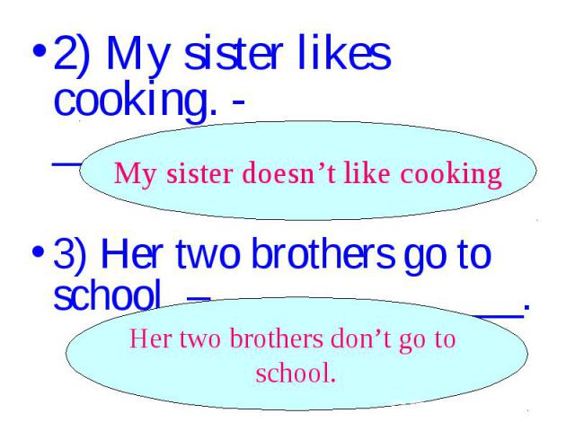 2) My sister likes cooking. - _________________. 3) Her two brothers go to school. – ______________.
