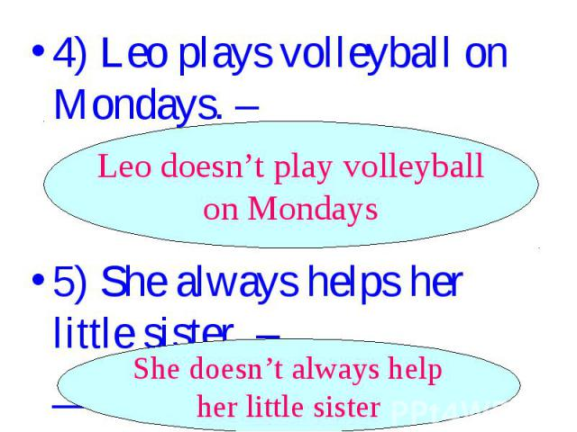 4) Leo plays volleyball on Mondays. –_________________. Leo doesn't play volleyball on Mondays 5) She always helps her little sister. – _______________. She doesn't always help her little sister