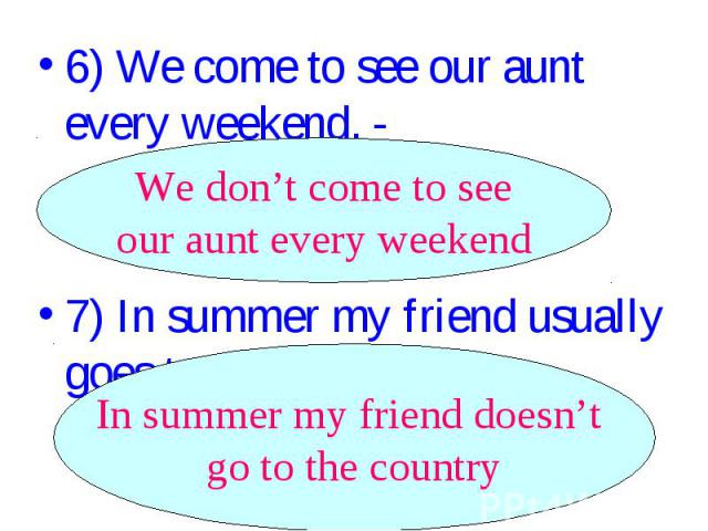 6) We come to see our aunt every weekend. - ________________. We don't come to see our aunt every weekend 7) In summer my friend usually goes to the country. - _______________. In summer my friend doesn't go to the country