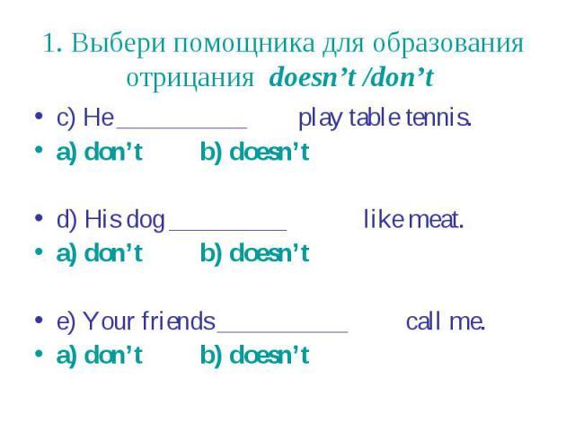 1. Выбери помощника для образования отрицания doesn't /don't c) He __________ play table tennis. a) don't b) doesn't d) His dog _________ like meat. a) don't b) doesn't e) Your friends __________ call me. a) don't b) doesn't