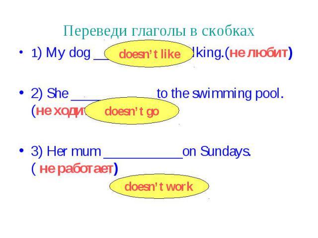 Переведи глаголы в скобках 1) My dog ___________ walking.(не любит) 2) She ____________to the swimming pool. (не ходит) 3) Her mum ___________on Sundays. ( не работает)