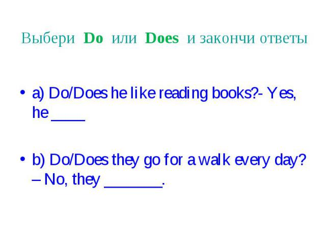 Выбери Do или Does и закончи ответы a) Do/Does he like reading books?- Yes, he ____ b) Do/Does they go for a walk every day? – No, they _______.