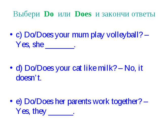 Выбери Do или Does и закончи ответы c) Do/Does your mum play volleyball? – Yes, she _______. d) Do/Does your cat like milk? – No, it doesn't. e) Do/Does her parents work together? – Yes, they ______.