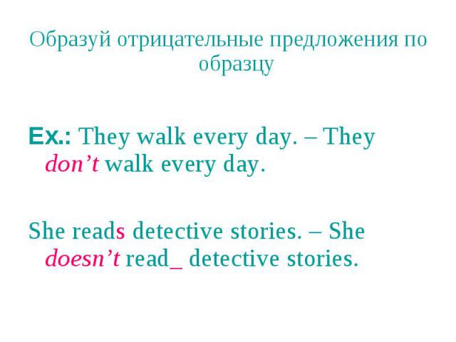 Образуй отрицательные предложения по образцу Ex.: They walk every day. – They don't walk every day. She reads detective stories. – She doesn't read_ detective stories.