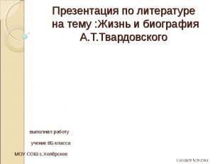 Презентация по литературе на тему :Жизнь и биография А.Т.Твардовского выполнил р