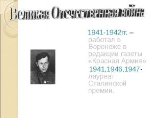 Великая Отечественная война 1941-1942гг. – работал в Воронеже в редакции газеты