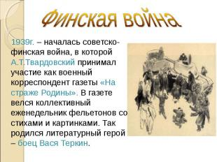 Финская война 1939г. – началась советско-финская война, в которой А.Т.Твардовски