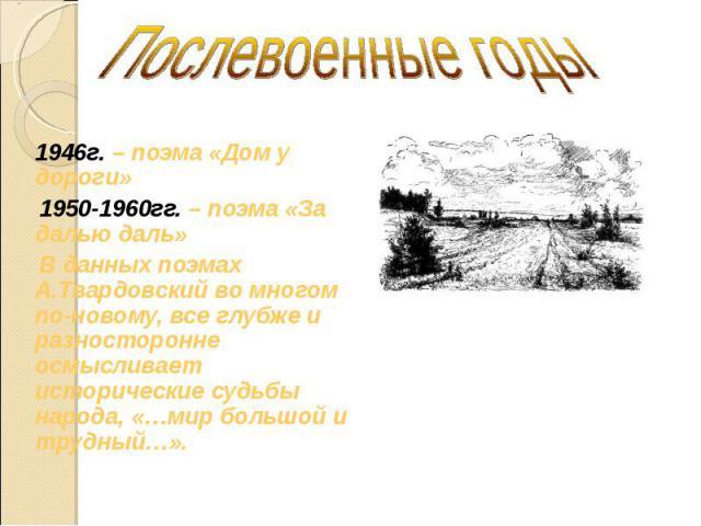 Послевоенные годы 1946г. – поэма «Дом у дороги» 1950-1960гг. – поэма «За далью даль» В данных поэмах А.Твардовский во многом по-новому, все глубже и разносторонне осмысливает исторические судьбы народа, «…мир большой и трудный…».