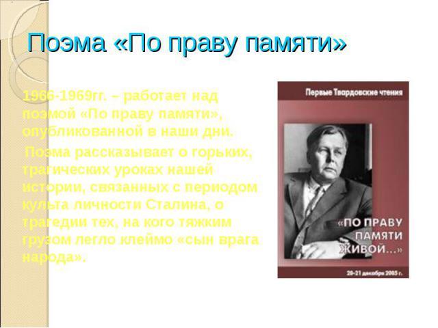 Поэма «По праву памяти» 1966-1969гг. – работает над поэмой «По праву памяти», опубликованной в наши дни. Поэма рассказывает о горьких, трагических уроках нашей истории, связанных с периодом культа личности Сталина, о трагедии тех, на кого тяжким гру…