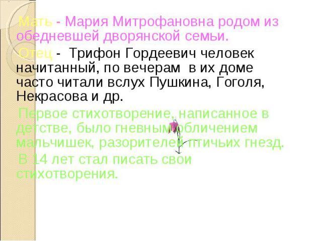 Мать - Мария Митрофановна родом из обедневшей дворянской семьи. Отец - Трифон Гордеевич человек начитанный, по вечерам в их доме часто читали вслух Пушкина, Гоголя, Некрасова и др. Первое стихотворение, написанное в детстве, было гневным обличением …