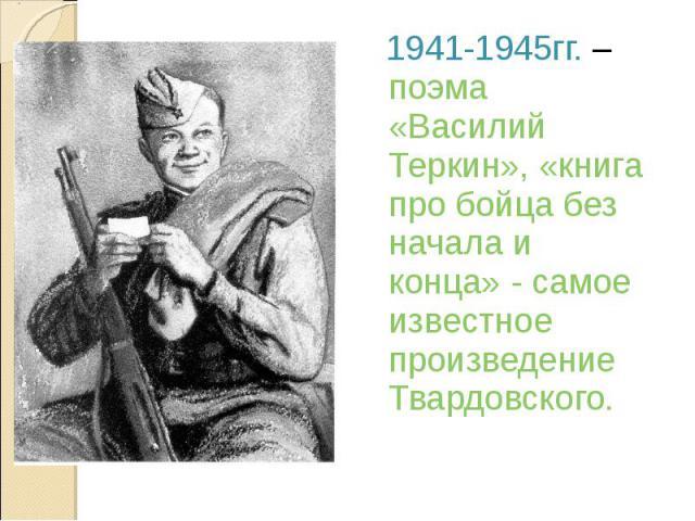 1941-1945гг. – поэма «Василий Теркин», «книга про бойца без начала и конца» - самое известное произведение Твардовского.