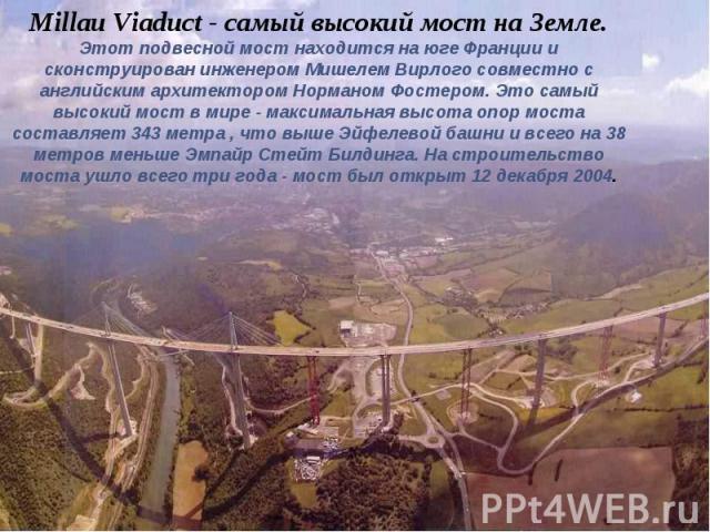 Millau Viaduct - самый высокий мост на Земле. Этот подвесной мост находится на юге Франции и сконструирован инженером Мишелем Вирлого совместно с английским архитектором Норманом Фостером. Это самый высокий мост в мире - максимальная высота опор мос…