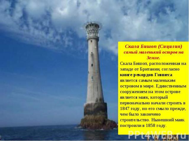 Скала Бишоп (Сицилия) самый маленький остров на Земле. Скала Бишоп, расположенная на западе от Британии, согласно книге рекордов Гиннеса является самым маленьким островом в мире. Единственным сооружением на этом острове является маяк, который первон…