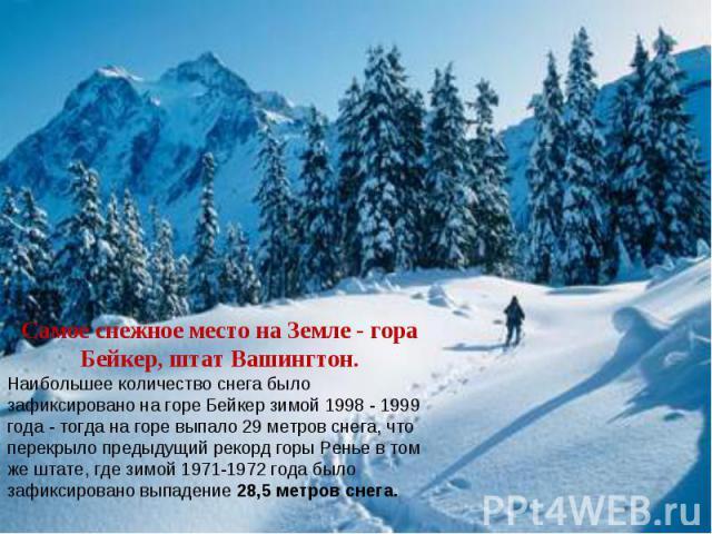 Самое снежное место на Земле - гора Бейкер, штат Вашингтон. Наибольшее количество снега было зафиксировано на горе Бейкер зимой 1998 - 1999 года - тогда на горе выпало 29 метров снега, что перекрыло предыдущий рекорд горы Ренье в том же штате, где з…