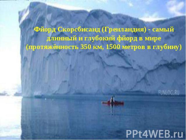 Фйорд Скорсбисанд (Гренландия) - самый длинный и глубокий фйорд в мире (протяжённость 350 км, 1500 метров в глубину)