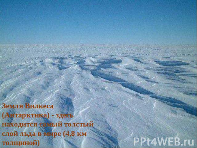 Земля Вилкеса (Антарктика) - здесь находится самый толстый слой льда в мире (4,8 км толщиной)