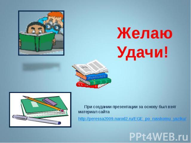 Желаю Удачи! При создании презентации за основу был взят материал сайта http://peressa2009.narod2.ru/EGE_po_russkomu_yaziku/