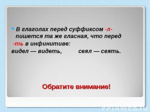 В глаголах перед суффиксом -л- пишется та же гласная, что перед -ть в инфинитиве