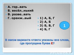 А. гор..вать Б. весёл..нький В. разве..вать Г. оранж..вый 1) А, Б, Г 2) А, Б 3)