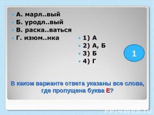 А. марл..вый Б. уродл..вый В. раска..ваться Г. изюм..нка 1) А 2) А, Б 3) Б 4) Г