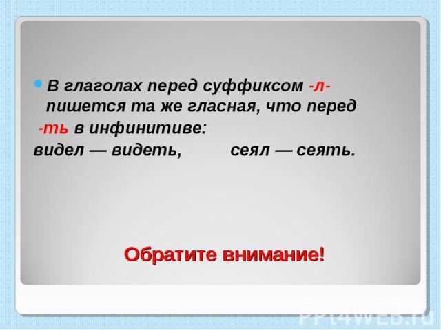 В глаголах перед суффиксом -л- пишется та же гласная, что перед -ть в инфинитиве: видел — видеть, сеял — сеять. Обратите внимание!