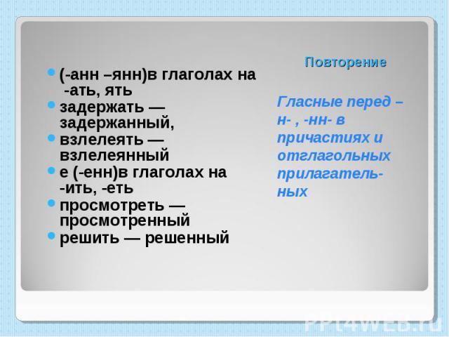 (-анн –янн)в глаголах на -ать, ять задержать — задержанный, взлелеять — взлелеянный е (-енн)в глаголах на -ить, -еть просмотреть — просмотренный решить — решенный Гласные перед –н- , -нн- в причастиях и отглагольных прилагатель-ных