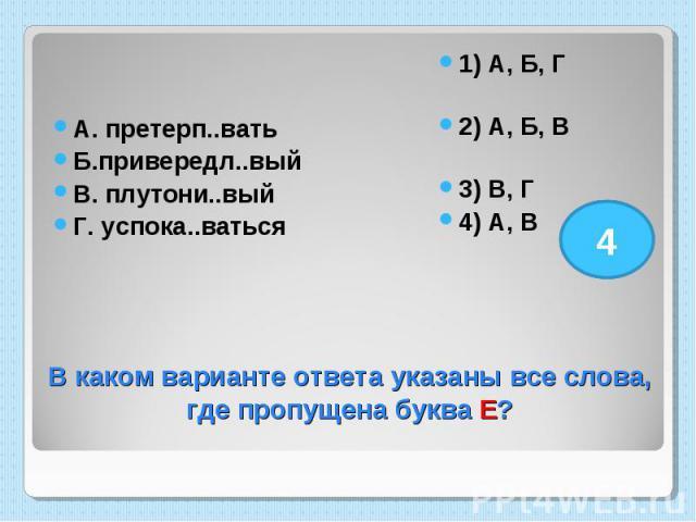 А. претерп..вать Б.привередл..вый В. плутони..вый Г. успока..ваться 1) А, Б, Г 2) А, Б, В 3) В, Г 4) А, В В каком варианте ответа указаны все слова, где пропущена буква Е?