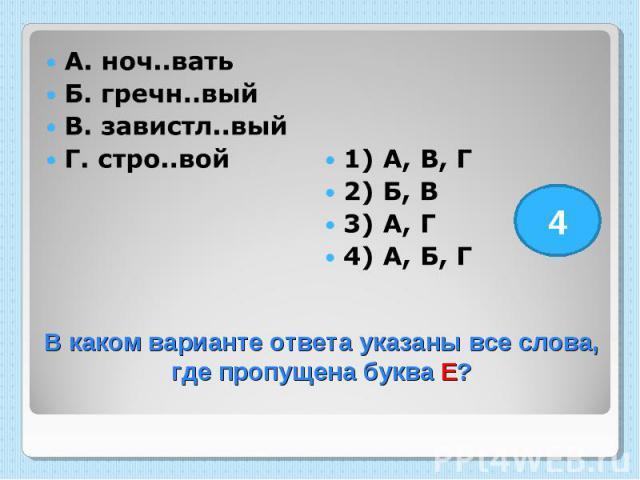 А. ноч..вать Б. гречн..вый В. завистл..вый Г. стро..вой 1) А, В, Г 2) Б, В 3) А, Г 4) А, Б, Г В каком варианте ответа указаны все слова, где пропущена буква Е?