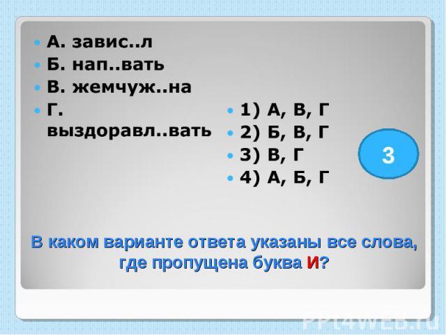 А. завис..л Б. нап..вать В. жемчуж..на Г. выздоравл..вать 1) А, В, Г 2) Б, В, Г 3) В, Г 4) А, Б, Г В каком варианте ответа указаны все слова, где пропущена буква И?