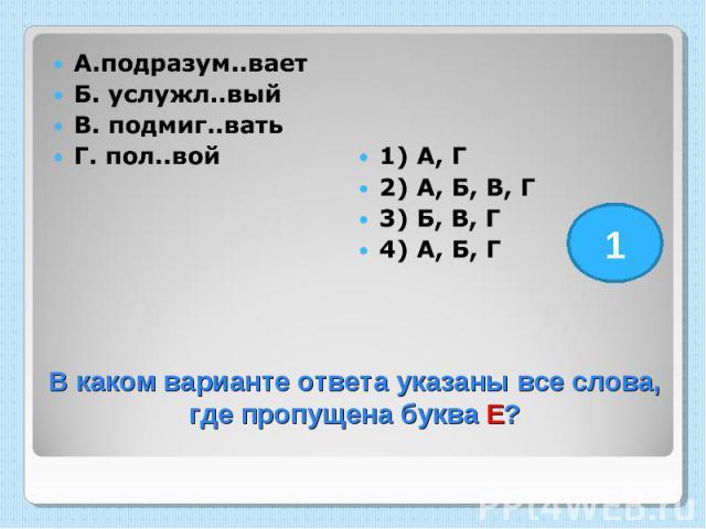 А.подразум..вает Б. услужл..вый В. подмиг..вать Г. пол..вой 1) А, Г 2) А, Б, В, Г 3) Б, В, Г 4) А, Б, Г В каком варианте ответа указаны все слова, где пропущена буква Е?