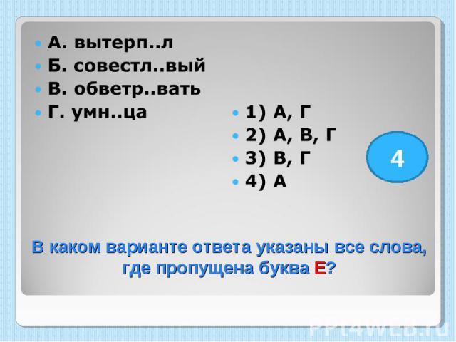 А. вытерп..л Б. совестл..вый В. обветр..вать Г. умн..ца 1) А, Г 2) А, В, Г 3) В, Г 4) А В каком варианте ответа указаны все слова, где пропущена буква Е?
