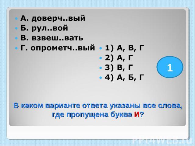 А. доверч..вый Б. рул..вой В. взвеш..вать Г. опрометч..вый 1) А, В, Г 2) А, Г 3) В, Г 4) А, Б, Г В каком варианте ответа указаны все слова, где пропущена буква И?