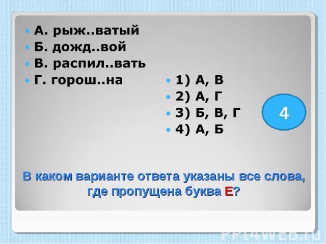 А. рыж..ватый Б. дожд..вой В. распил..вать Г. горош..на 1) А, В 2) А, Г 3) Б, В, Г 4) А, Б В каком варианте ответа указаны все слова, где пропущена буква Е?