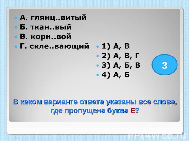 А. глянц..витый Б. ткан..вый В. корн..вой Г. скле..вающий 1) А, В 2) А, В, Г 3) А, Б, В 4) А, Б В каком варианте ответа указаны все слова, где пропущена буква Е?