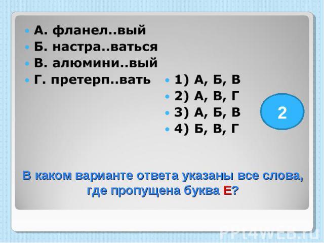 А. фланел..вый Б. настра..ваться В. алюмини..вый Г. претерп..вать 1) А, Б, В 2) А, В, Г 3) А, Б, В 4) Б, В, Г В каком варианте ответа указаны все слова, где пропущена буква Е?