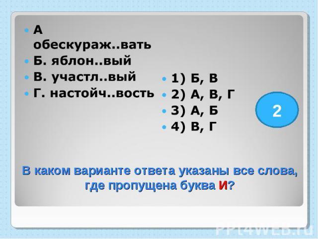 А обескураж..вать Б. яблон..вый В. участл..вый Г. настойч..вость 1) Б, В 2) А, В, Г 3) А, Б 4) В, Г В каком варианте ответа указаны все слова, где пропущена буква И?