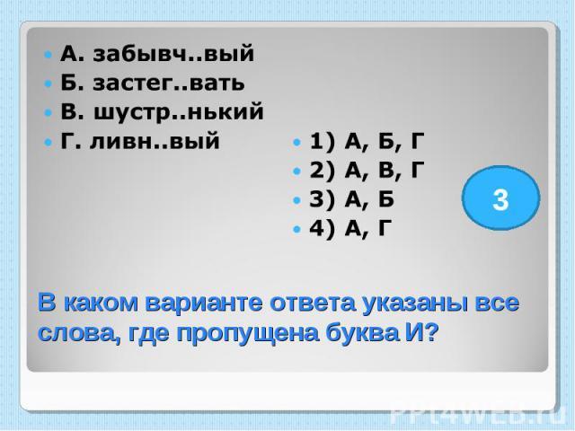 А. забывч..вый Б. застег..вать В. шустр..нький Г. ливн..вый 1) А, Б, Г 2) А, В, Г 3) А, Б 4) А, Г В каком варианте ответа указаны все слова, где пропущена буква И?
