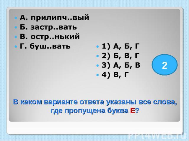 А. прилипч..вый Б. застр..вать В. остр..нький Г. буш..вать 1) А, Б, Г 2) Б, В, Г 3) А, Б, В 4) В, Г В каком варианте ответа указаны все слова, где пропущена буква Е?