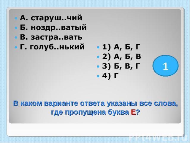 А. старуш..чий Б. ноздр..ватый В. застра..вать Г. голуб..нький 1) А, Б, Г 2) А, Б, В 3) Б, В, Г 4) Г В каком варианте ответа указаны все слова, где пропущена буква Е?
